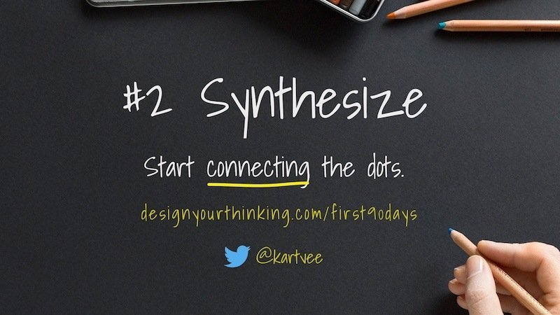 synthesize and start to connect the dots - first 90 days